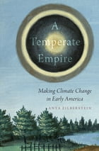 A Temperate Empire: Making Climate Change in Early America by Anya Zilberstein