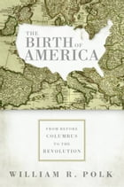 The Birth of America: From Before Columbus to the Revolution by William R. Polk