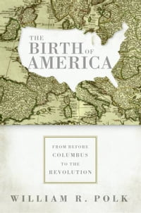 The Birth of America: From Before Columbus to the Revolution