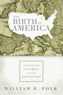 Book The Birth of America: From Before Columbus to the Revolution by William R. Polk