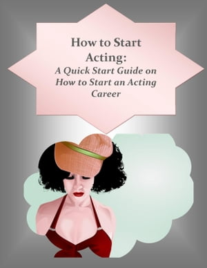 How to Start Acting: A Quick Start Guide on How to Start an Acting Career by Jennifer Jackson-Allen