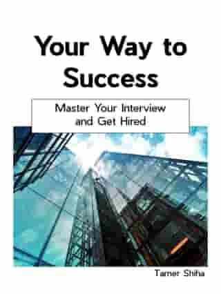 Your Way to Success: Master Your Interview and Get Hired. by Tamer Shiha