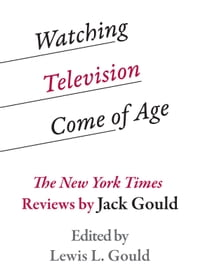 Watching Television Come of Age: The New York Times Reviews by Jack Gould