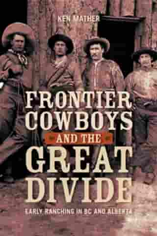 Frontier Cowboys and the Great Divide: Early Ranching in BC and Alberta by Ken Mather
