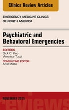 Psychiatric and Behavioral Emergencies, An Issue of Emergency Medicine Clinics of North America, E-Book by Dick C. Kuo