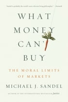 What Money Can't Buy: The Moral Limits of Markets by Michael J. Sandel