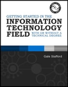 Getting Started in the Information Technology Field: With or Without a Technical Degree by Gale Stafford