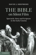 The Bible on Silent Film: Spectacle, Story and Scripture in the Early Cinema