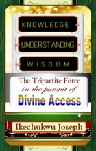 Knowledge, Understanding, Wisdom: the tripartite force in the pursuit of Divine Access by Ikechukwu Joseph