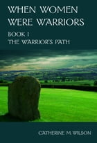When Women Were Warriors Book I: The Warrior's Path by Catherine Wilson
