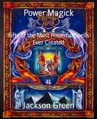 Power Magick: Fifty of the Most Powerful Spells Ever Created by Jackson Green