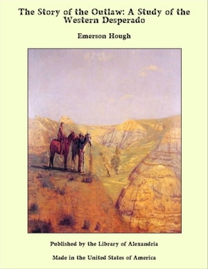 The Story of the Outlaw: A Study of the Western Desperado by Emerson Hough