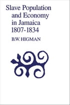 Slave Population and Economy in Jamaica 1807-1834 by B.W. Higman