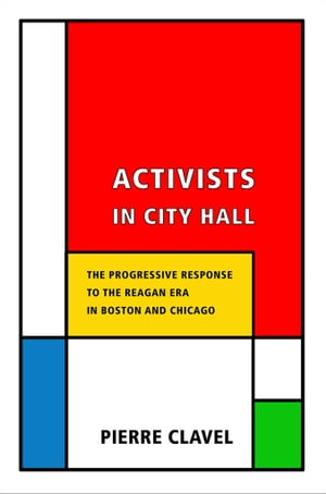 Activists in City Hall The Progressive Response to the Reagan Era in Boston and Chicago