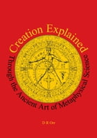 Creation Explained: Through the Ancient Art of Metaphysical Science by D R Orr