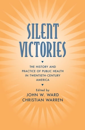 Silent Victories The History and Practice of Public Health in Twentieth-Century America