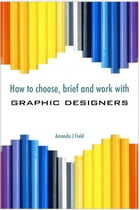 How to Choose, Brief and Work with Graphic Designers by Amanda J. Field