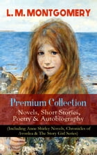 L. M. MONTGOMERY – Premium Collection: Novels, Short Stories, Poetry & Autobiography (Including Anne Shirley Novels, Chronicles of Avonlea & The Story by Lucy Maud Montgomery