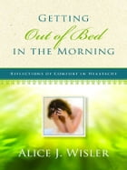 Getting Out of Bed in the Morning: Reflections of Comfort in Heartache by Alice Wisler