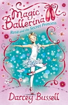 Rosa and the Secret Princess (Magic Ballerina, Book 7) by Darcey Bussell
