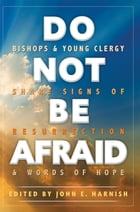 Do Not Be Afraid: Bishops and Young Clergy Share Signs of Resurrection and Words of Hope by John E. Harnish