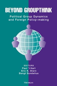 Beyond Groupthink: Political Group Dynamics and Foreign Policy-making