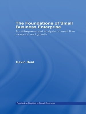 The Foundations of Small Business Enterprise An Entrepreneurial Analysis of Small Firm Inception and Growth