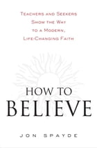 How to Believe: Teachers and Seekers Show the Way to a Modern, Life-Changing Faith by Jon Spayde