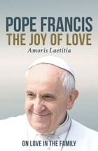 The Joy of Love (Amoris Laetitia): On Live in the Family by Pope Francis