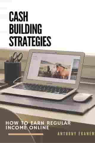 Cash Building Strategies: How to Earn Regular Income Online by Anthony Udo Ekanem