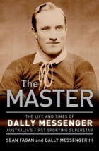 The Master: The life and times of Dally Messenger Australia's first sporting superstar by Sean Fagan