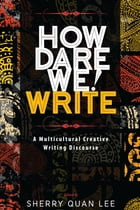 How Dare We! Write: A Multicultural Creative Writing Discourse by Sherry Quan Lee