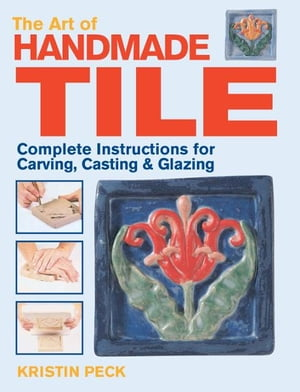 Art of Handmade Tile Complete Instructions for Carving,  Casting & Glazing