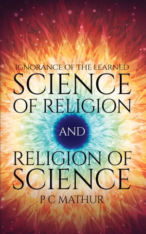 Science of Religion and Religion of Science: Ignorance of the Learned by P C Mathur