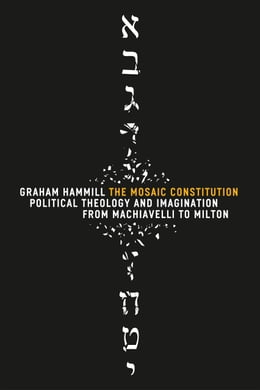 Book The Mosaic Constitution: Political Theology and Imagination from Machiavelli to Milton by Graham Hammill