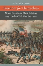 Freedom for Themselves: North Carolina's Black Soldiers in the Civil War Era by Richard M. Reid