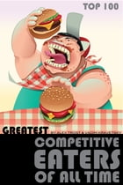 Greatest Competitive Eaters of All Time: Top 100 by alex trostanetskiy