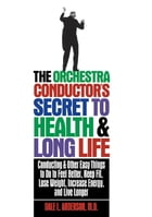 The Orchestra Conductor's Secret to Health & Long Life: Conducting and Other Easy Things to Do to Feel Better, Keep Fit, Lose Weight, Increase Energy, by Dale L. Anderson