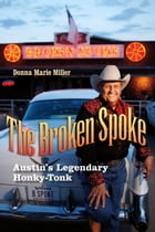 The Broken Spoke: Austin's Legendary Honky-Tonk by Donna Marie Miller