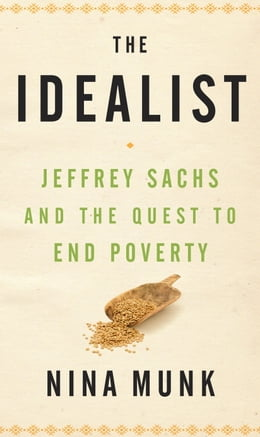 Book The Idealist: Jeffrey Sachs and the Quest to End Poverty by Nina Munk