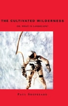 The Cultivated Wilderness: Or, What is Landscape? by Paul Shepheard