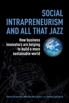Social Intrapreneurism and All That Jazz: How Business Innovators are Helping to Build a More Sustainable World by David Grayson