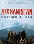 Afghanistan: How the West Lost Its Way by Tim Bird