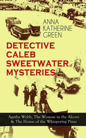 DETECTIVE CALEB SWEETWATER MYSTERIES - Agatha Webb, The Woman in the Alcove & The House of the Whispering Pines: Thriller Trilogy by Anna Katharine Green
