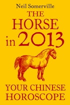 The Horse in 2013: Your Chinese Horoscope by Neil Somerville
