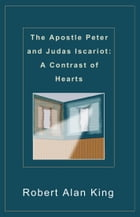 The Apostle Peter and Judas Iscariot: A Contrast of Hearts by Robert Alan King