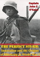 The Perfect Sturm: Innovation and the Origins of Blitzkrieg in World War I by Captain John F. O'Kane USAF