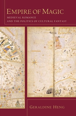 Book Empire of Magic: Medieval Romance and the Politics of Cultural Fantasy by Geraldine Heng