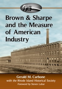 Brown & Sharpe and the Measure of American Industry: Making the Precision Machine Tools That…