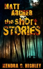 Matt Archer: The Short Stories by Kendra C. Highley